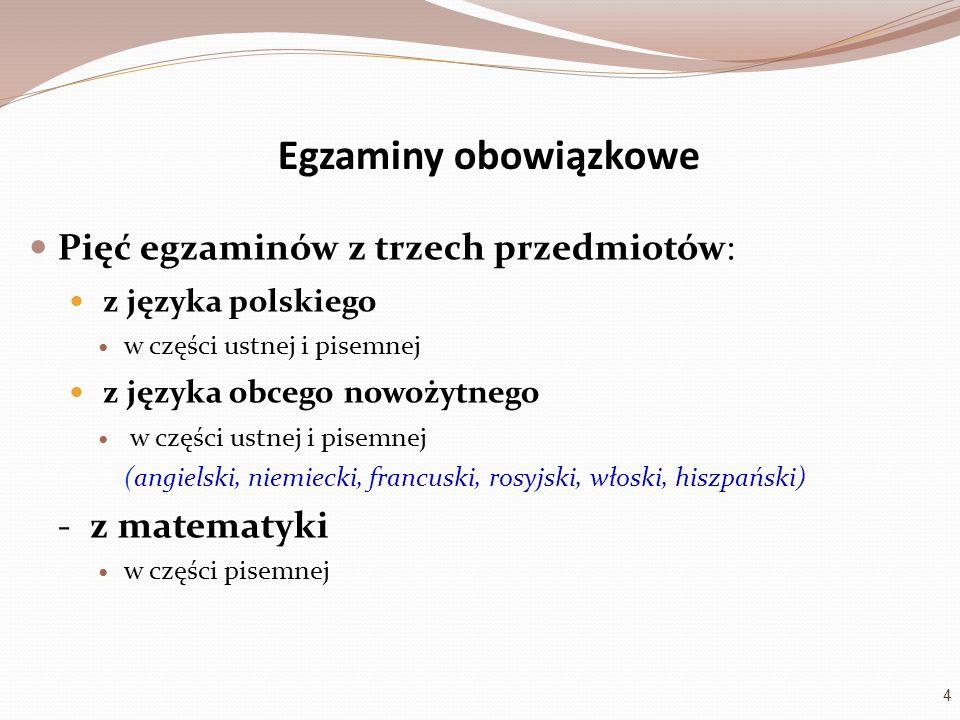 Egzaminy obowiązkowe Pięć egzaminów z trzech przedmiotów: z języka polskiego w części ustnej i pisemnej z języka obcego nowożytnego w części ustnej i