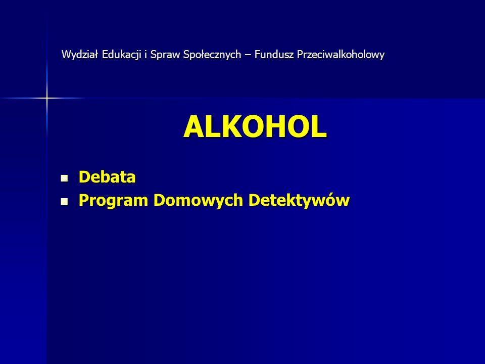 Wydział Edukacji i Spraw Społecznych – Fundusz Przeciwalkoholowy ALKOHOL Debata Debata Program Domowych Detektywów Program Domowych Detektywów
