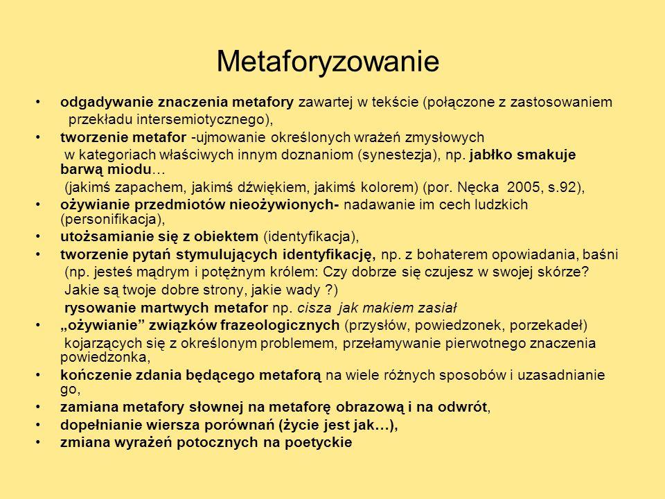 Metaforyzowanie odgadywanie znaczenia metafory zawartej w tekście (połączone z zastosowaniem przekładu intersemiotycznego), tworzenie metafor -ujmowanie określonych wrażeń zmysłowych w kategoriach właściwych innym doznaniom (synestezja), np.