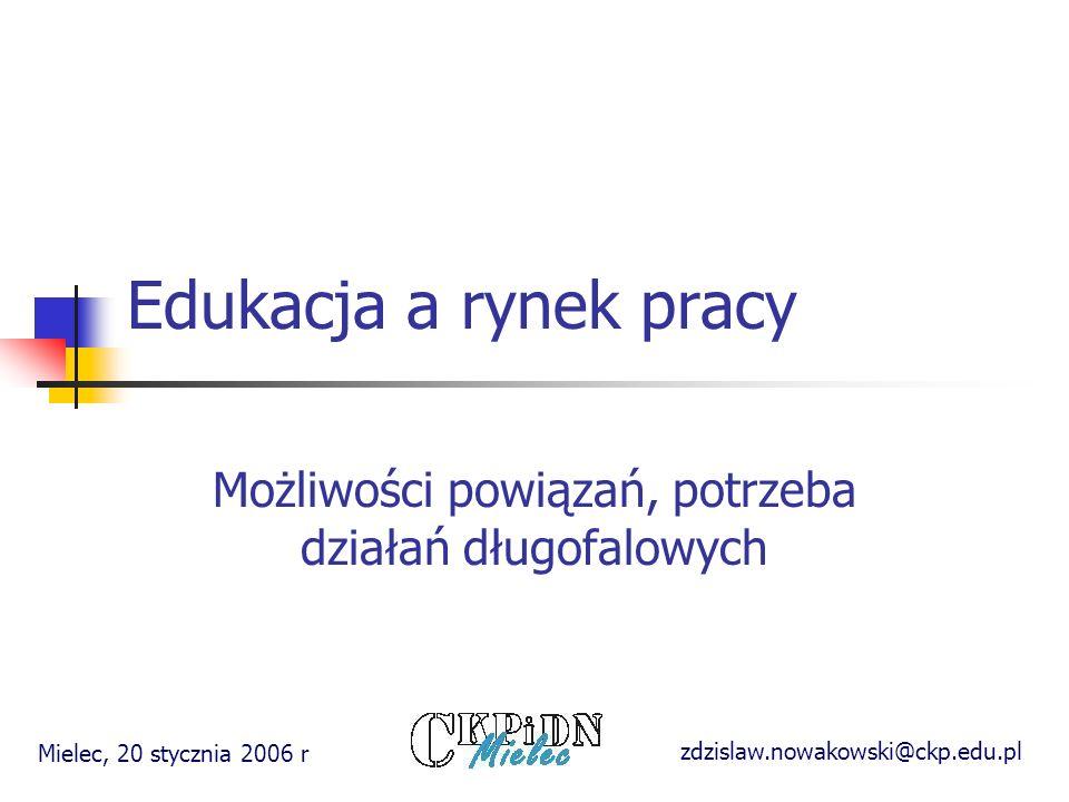 Edukacja a rynek pracy Możliwości powiązań, potrzeba działań długofalowych zdzislaw.nowakowski@ckp.edu.pl Mielec, 20 stycznia 2006 r