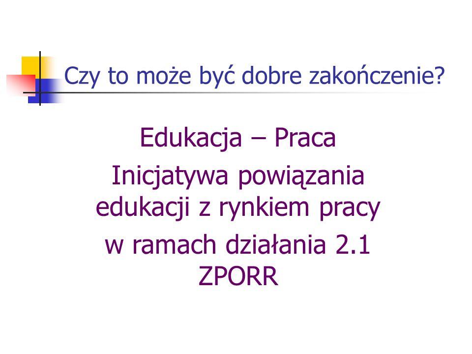 Czy to może być dobre zakończenie? Edukacja – Praca Inicjatywa powiązania edukacji z rynkiem pracy w ramach działania 2.1 ZPORR