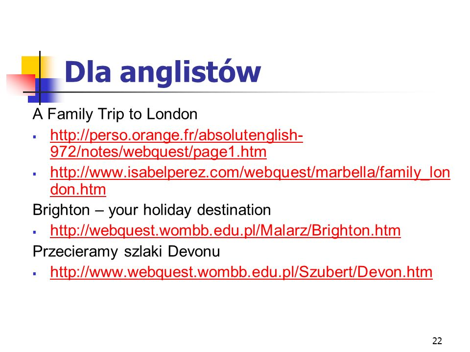22 Dla anglistów A Family Trip to London http://perso.orange.fr/absolutenglish- 972/notes/webquest/page1.htm http://perso.orange.fr/absolutenglish- 97