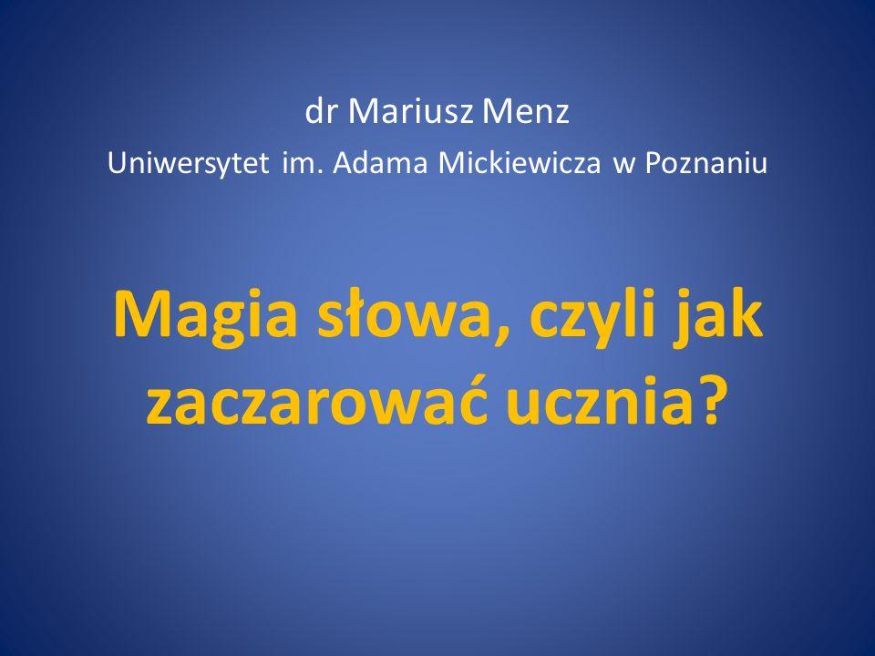 Magia słowa, czyli jak zaczarować ucznia? dr Mariusz Menz Uniwersytet im. Adama Mickiewicza w Poznaniu