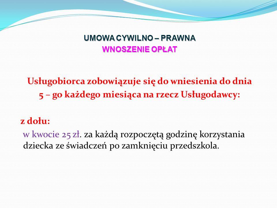 Usługobiorca zobowiązuje się do wniesienia do dnia 5 – go każdego miesiąca na rzecz Usługodawcy: z dołu: w kwocie 25 zł.