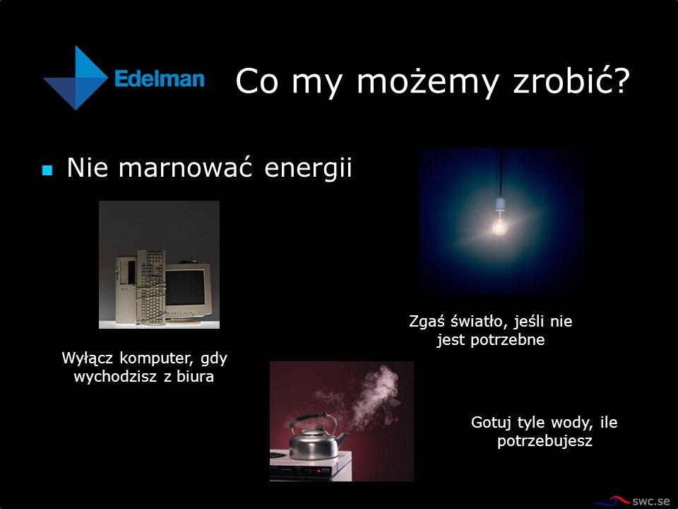 Nie marnować energii Co my możemy zrobić? Wyłącz komputer, gdy wychodzisz z biura Zgaś światło, jeśli nie jest potrzebne Gotuj tyle wody, ile potrzebu