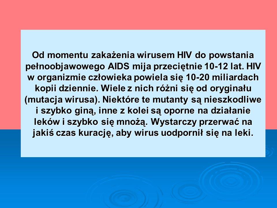 Od momentu zakażenia wirusem HIV do powstania pełnoobjawowego AIDS mija przeciętnie 10-12 lat. HIV w organizmie człowieka powiela się 10-20 miliardach