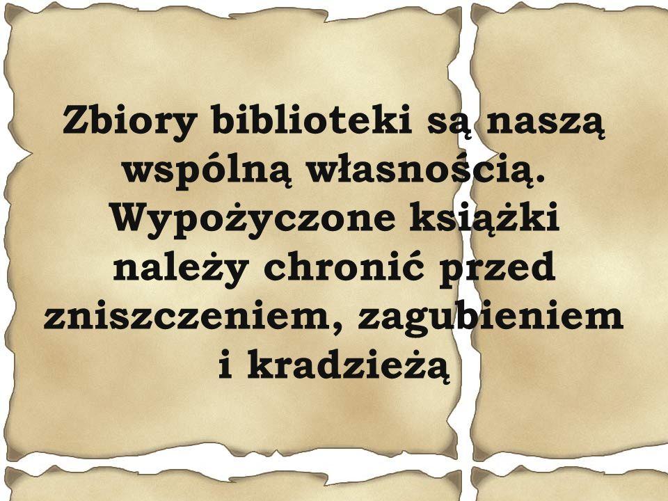 Zbiory biblioteki są naszą wspólną własnością. Wypożyczone książki należy chronić przed zniszczeniem, zagubieniem i kradzieżą