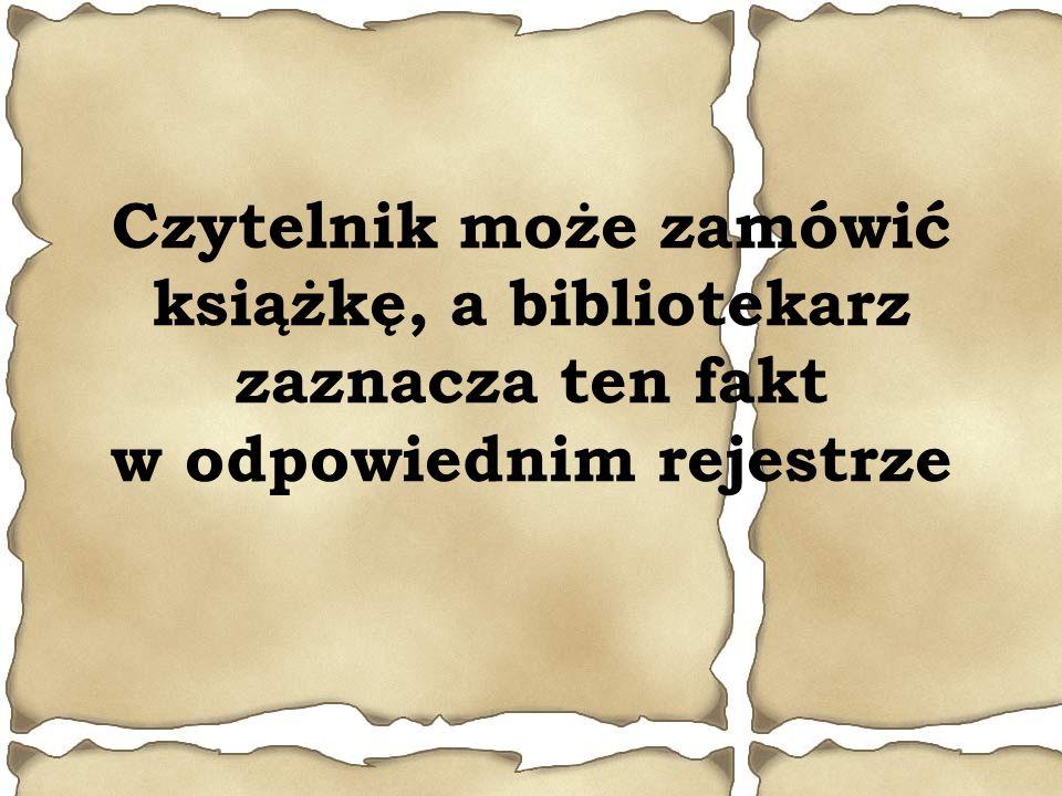 Czytelnik może zamówić książkę, a bibliotekarz zaznacza ten fakt w odpowiednim rejestrze