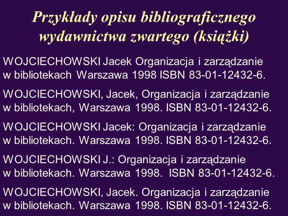 Przykłady opisu bibliograficznego wydawnictwa zwartego (książki) WOJCIECHOWSKI Jacek Organizacja i zarządzanie w bibliotekach Warszawa 1998 ISBN 83-01