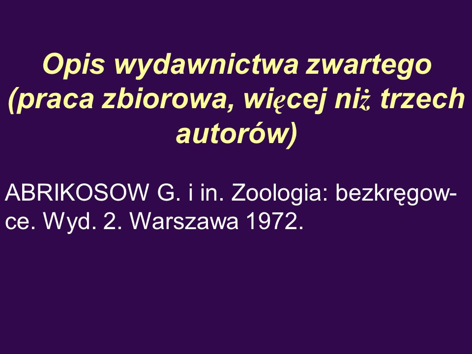 Opis wydawnictwa zwartego (praca zbiorowa, wi ę cej ni ż trzech autorów) ABRIKOSOW G. i in. Zoologia: bezkręgow- ce. Wyd. 2. Warszawa 1972.