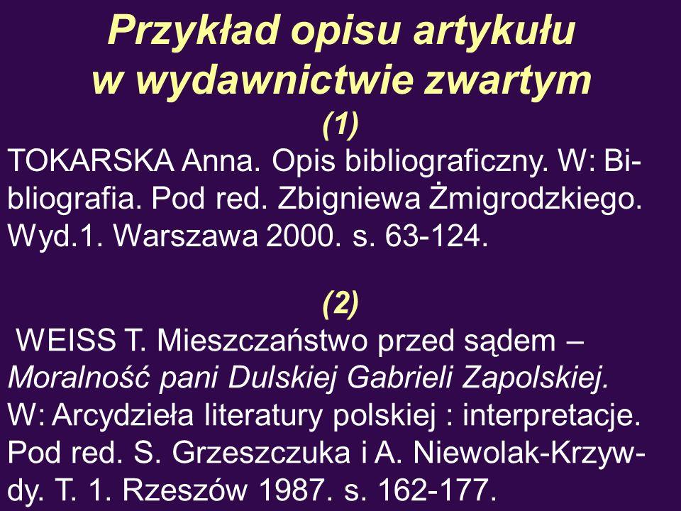 Przykład opisu artykułu w wydawnictwie zwartym (1) TOKARSKA Anna. Opis bibliograficzny. W: Bi- bliografia. Pod red. Zbigniewa Żmigrodzkiego. Wyd.1. Wa