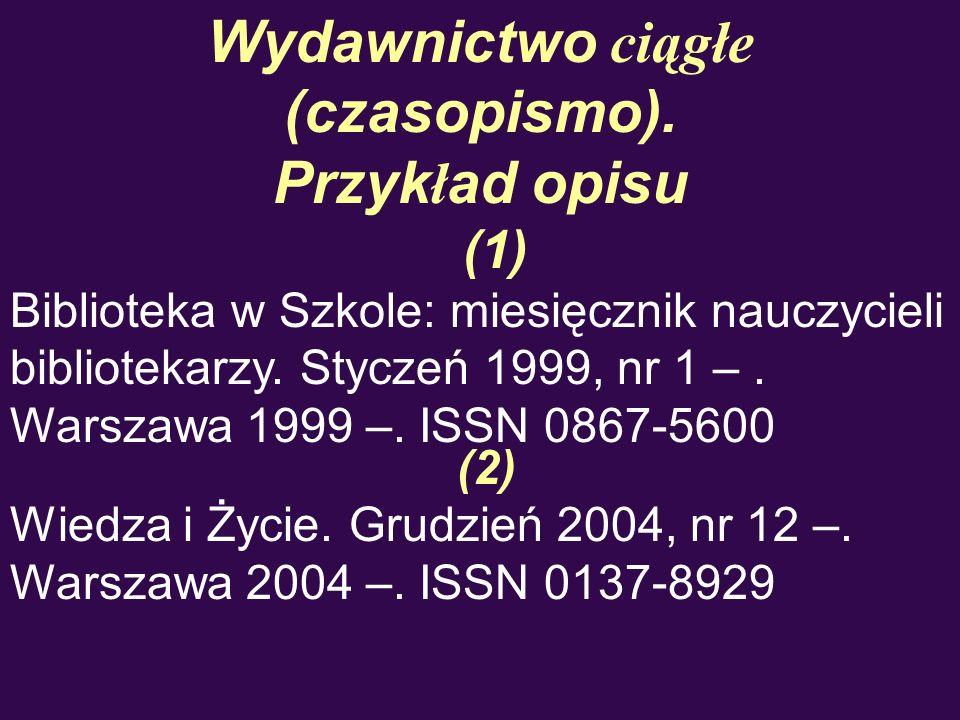 Wydawnictwo ciągłe (czasopismo). Przyk ł ad opisu (1) Biblioteka w Szkole: miesięcznik nauczycieli bibliotekarzy. Styczeń 1999, nr 1 –. Warszawa 1999