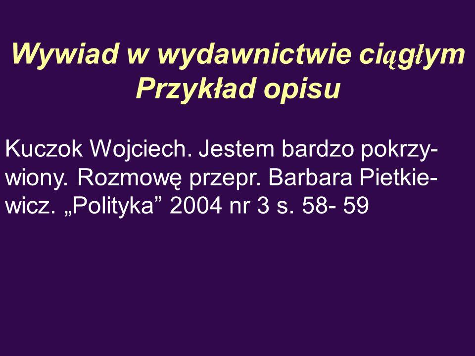 Wywiad w wydawnictwie ci ą g ł ym Przykład opisu Kuczok Wojciech. Jestem bardzo pokrzy- wiony. Rozmowę przepr. Barbara Pietkie- wicz. Polityka 2004 nr