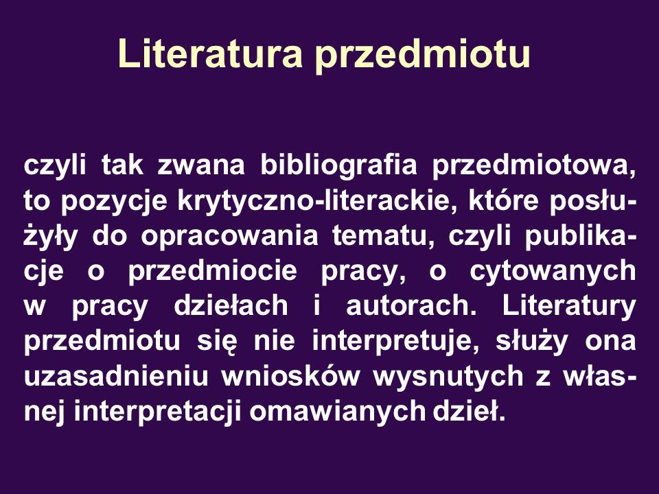 Literatura przedmiotu czyli tak zwana bibliografia przedmiotowa, to pozycje krytyczno-literackie, które posłu- żyły do opracowania tematu, czyli publi