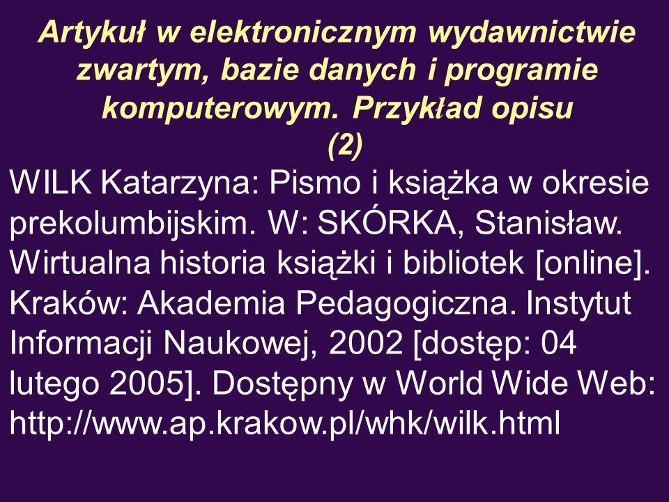 Artykuł w elektronicznym wydawnictwie zwartym, bazie danych i programie komputerowym. Przyk ł ad opisu (2) WILK Katarzyna: Pismo i książka w okresie p