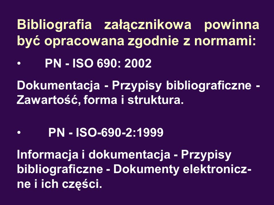 Bibliografia załącznikowa powinna być opracowana zgodnie z normami: PN - ISO 690: 2002 Dokumentacja - Przypisy bibliograficzne - Zawartość, forma i st