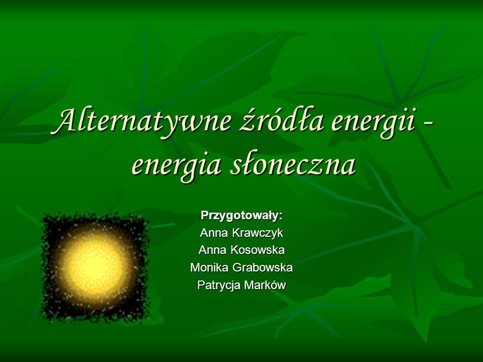 Alternatywne źródła energii - energia słoneczna Przygotowały: Anna Krawczyk Anna Kosowska Monika Grabowska Patrycja Marków