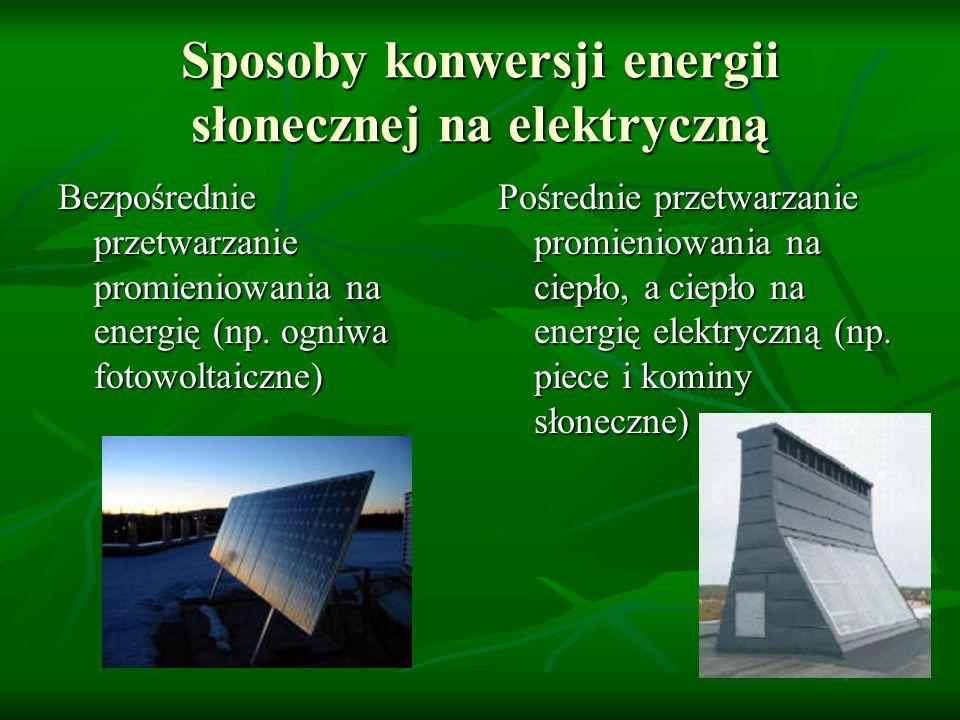 Sposoby konwersji energii słonecznej na elektryczną Bezpośrednie przetwarzanie promieniowania na energię (np. ogniwa fotowoltaiczne) Pośrednie przetwa