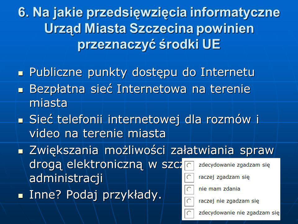 6. Na jakie przedsięwzięcia informatyczne Urząd Miasta Szczecina powinien przeznaczyć środki UE Publiczne punkty dostępu do Internetu Publiczne punkty