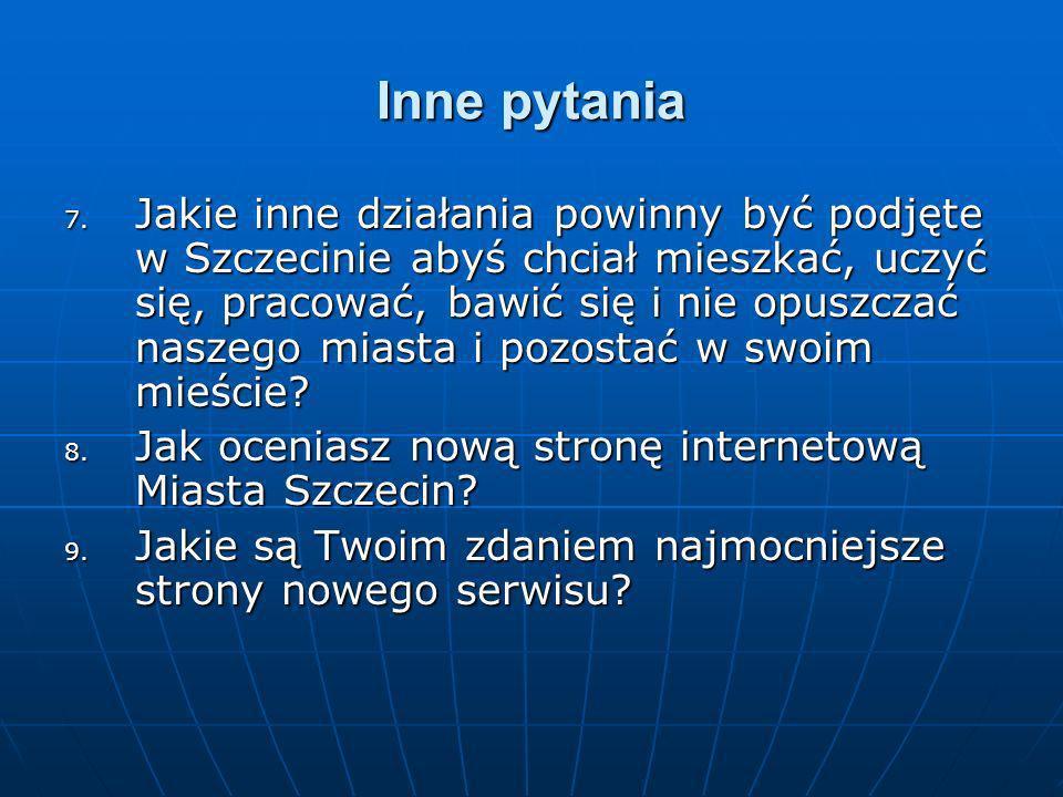 Inne pytania 7. Jakie inne działania powinny być podjęte w Szczecinie abyś chciał mieszkać, uczyć się, pracować, bawić się i nie opuszczać naszego mia