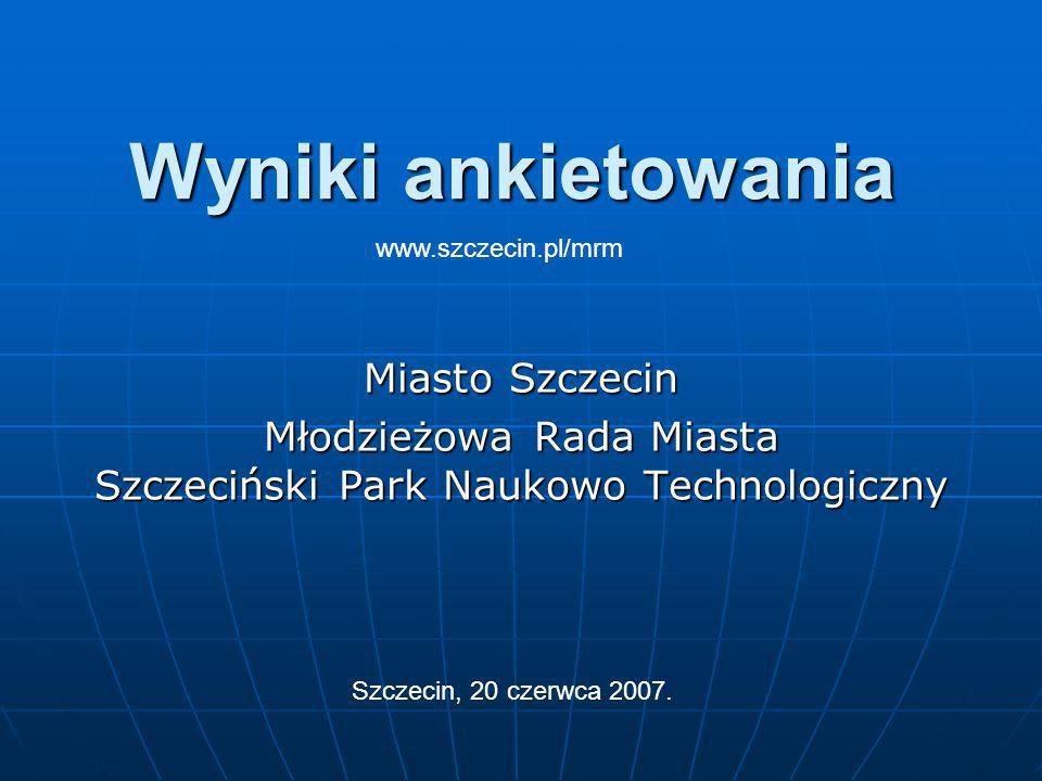 Wyniki ankietowania Miasto Szczecin Młodzieżowa Rada Miasta Szczeciński Park Naukowo Technologiczny Szczecin, 20 czerwca 2007.