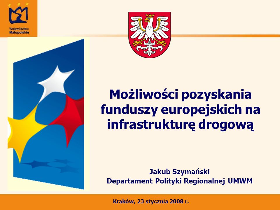 Możliwości pozyskania funduszy europejskich na infrastrukturę drogową Jakub Szymański Departament Polityki Regionalnej UMWM Kraków, 23 stycznia 2008 r.