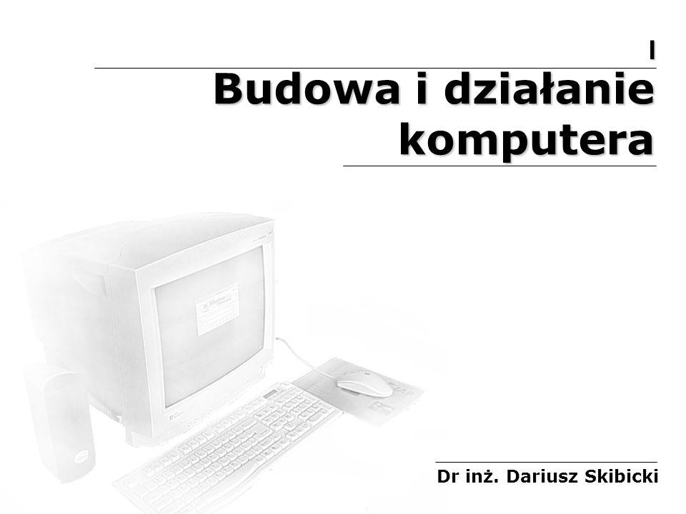 Budowa i działanie komputera Dr inż. Dariusz Skibicki I