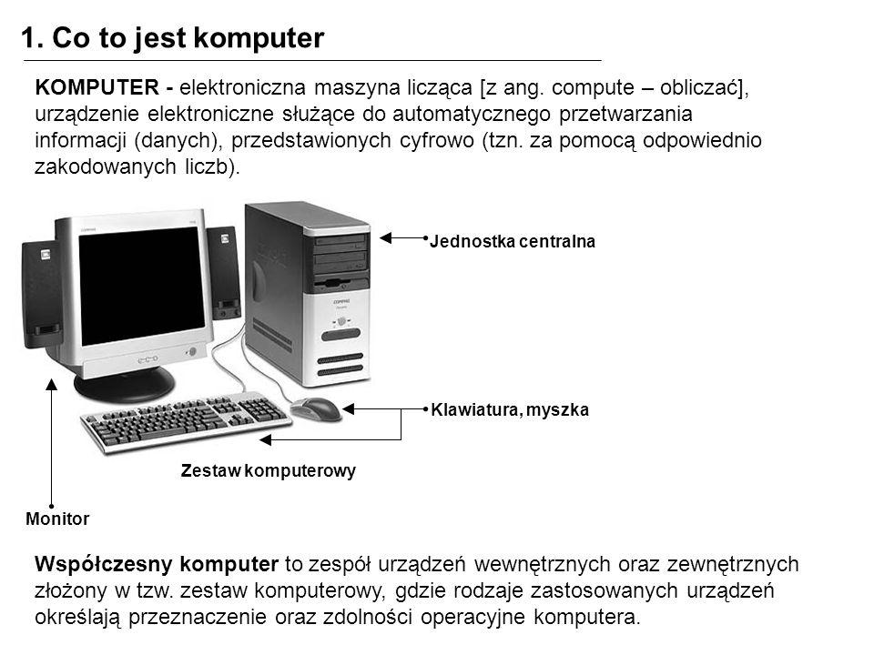 1. Co to jest komputer KOMPUTER - elektroniczna maszyna licząca [z ang. compute – obliczać], urządzenie elektroniczne służące do automatycznego przetw
