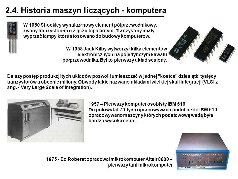 2.4. Historia maszyn liczących - komputera W 1958 Jack Kilby wytworzył kilka elementów elektronicznych na pojedynczym kawału półprzewodnika. Był to pi