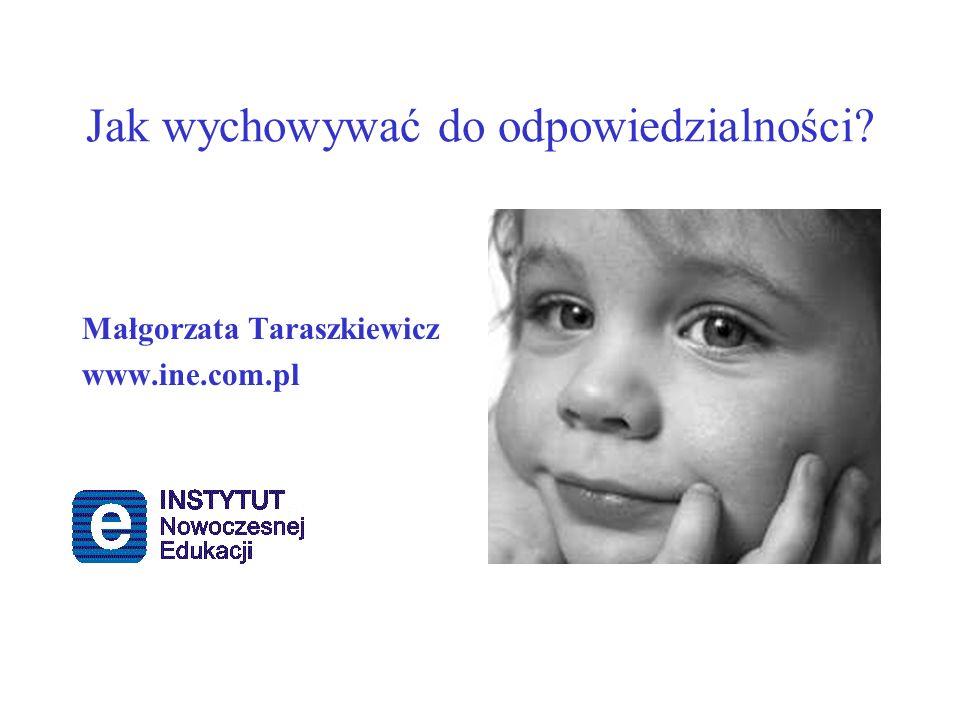 Jak wychowywać do odpowiedzialności? Małgorzata Taraszkiewicz www.ine.com.pl