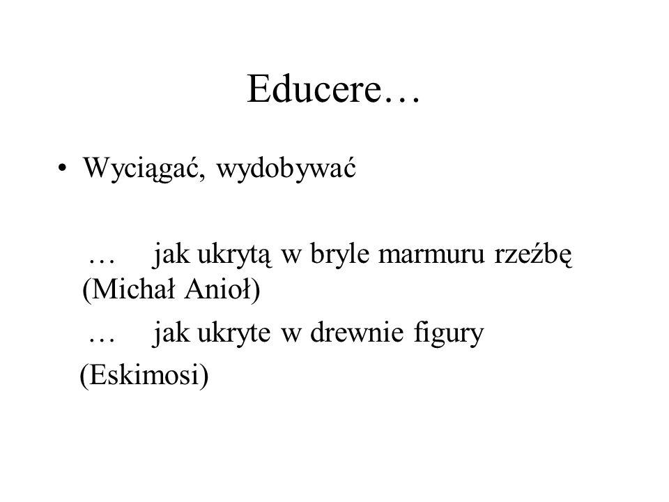 Educere… Wyciągać, wydobywać … jak ukrytą w bryle marmuru rzeźbę (Michał Anioł) … jak ukryte w drewnie figury (Eskimosi)