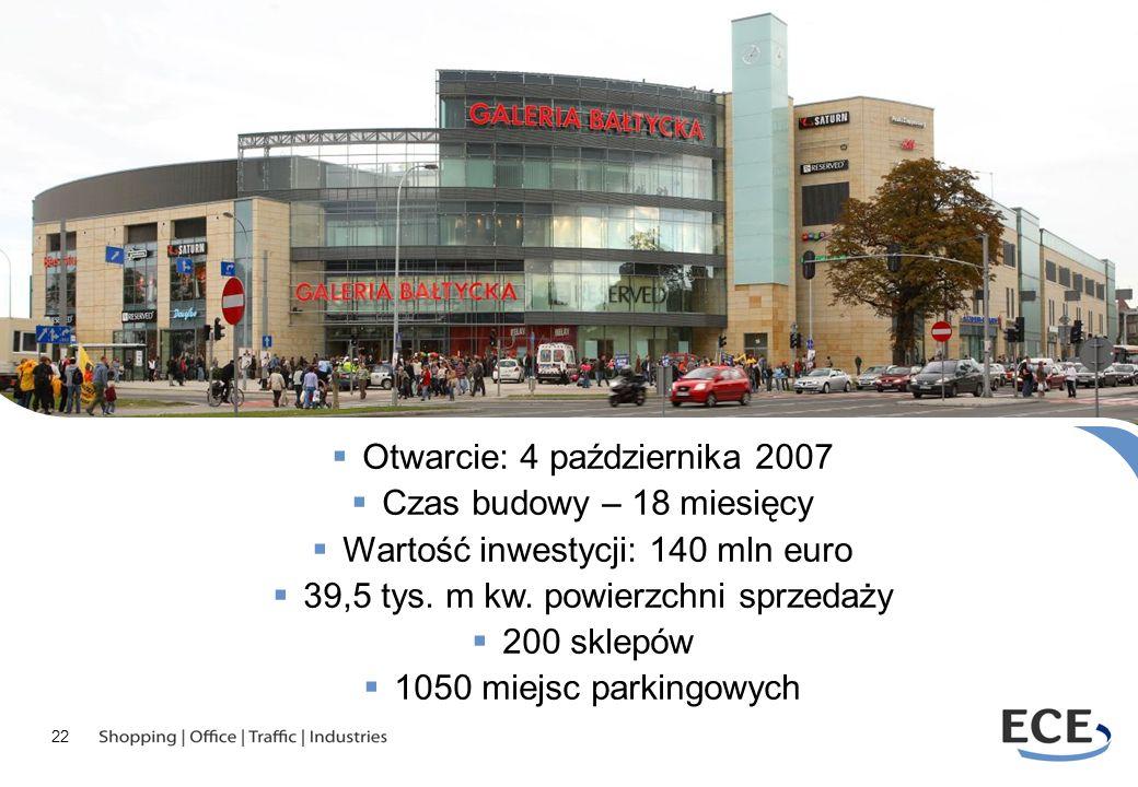 22 Otwarcie: 4 października 2007 Czas budowy – 18 miesięcy Wartość inwestycji: 140 mln euro 39,5 tys. m kw. powierzchni sprzedaży 200 sklepów 1050 mie