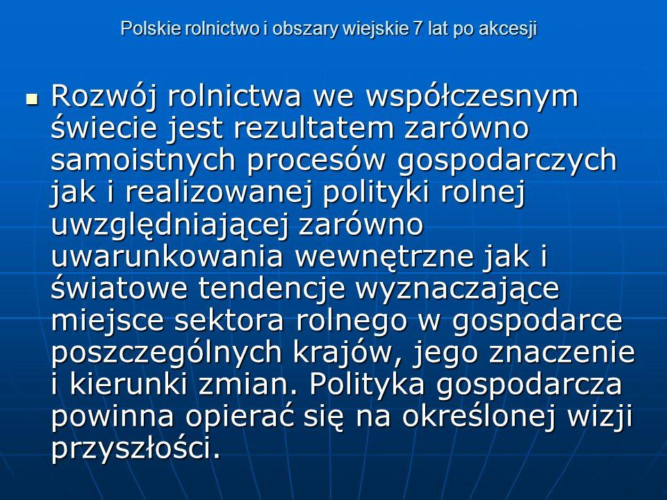 Polskie rolnictwo i obszary wiejskie 7 lat po akcesji Rozwój rolnictwa we współczesnym świecie jest rezultatem zarówno samoistnych procesów gospodarczych jak i realizowanej polityki rolnej uwzględniającej zarówno uwarunkowania wewnętrzne jak i światowe tendencje wyznaczające miejsce sektora rolnego w gospodarce poszczególnych krajów, jego znaczenie i kierunki zmian.