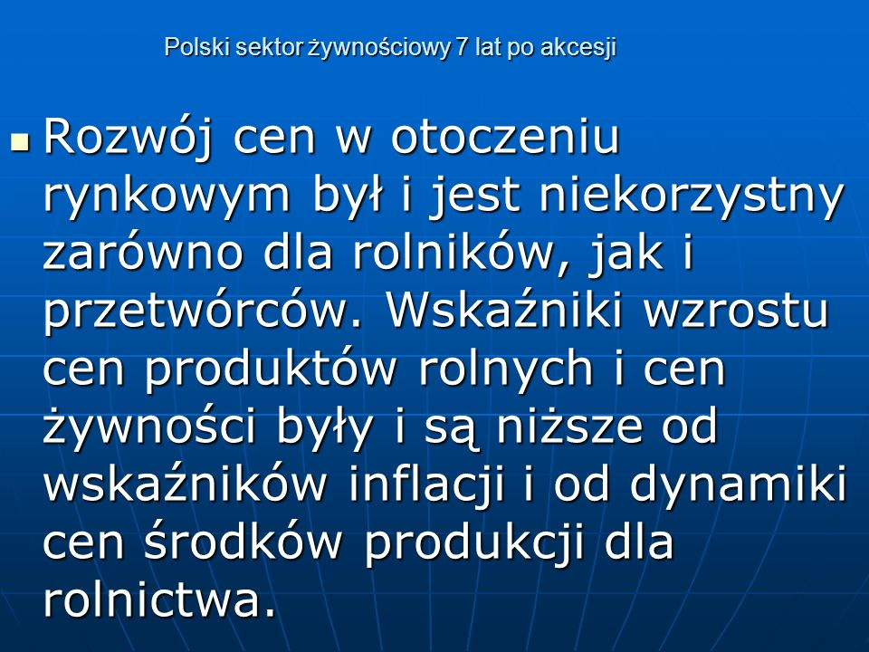 Polski sektor żywnościowy 7 lat po akcesji Po wejściu Polski do UE globalna produkcja rolnictwa w cenach stałych wyniosła ok.