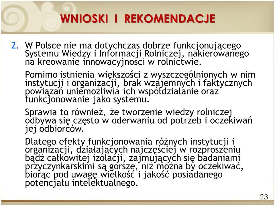 WNIOSKI I REKOMENDACJE 23 2.W Polsce nie ma dotychczas dobrze funkcjonującego Systemu Wiedzy i Informacji Rolniczej, nakierowanego na kreowanie innowa