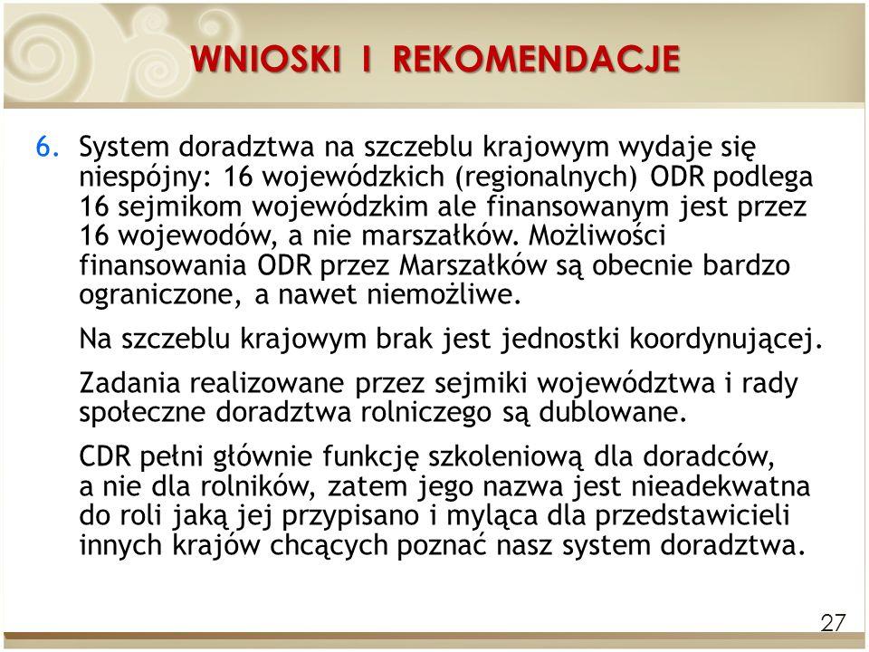 WNIOSKI I REKOMENDACJE 27 6.System doradztwa na szczeblu krajowym wydaje się niespójny: 16 wojewódzkich (regionalnych) ODR podlega 16 sejmikom wojewód