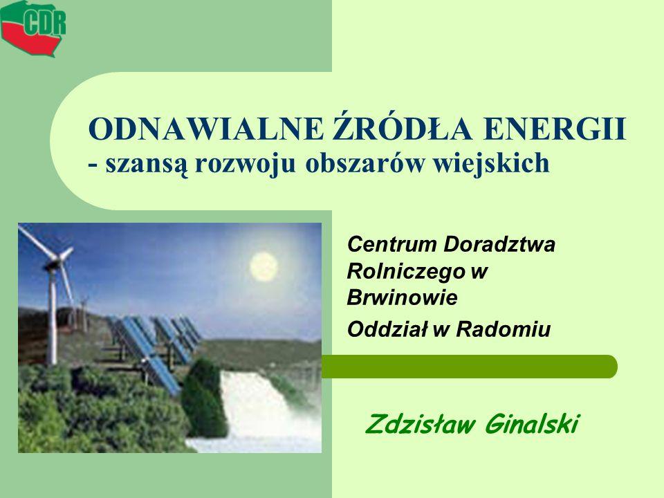 ODNAWIALNE ŹRÓDŁA ENERGII - szansą rozwoju obszarów wiejskich Centrum Doradztwa Rolniczego w Brwinowie Oddział w Radomiu Zdzisław Ginalski