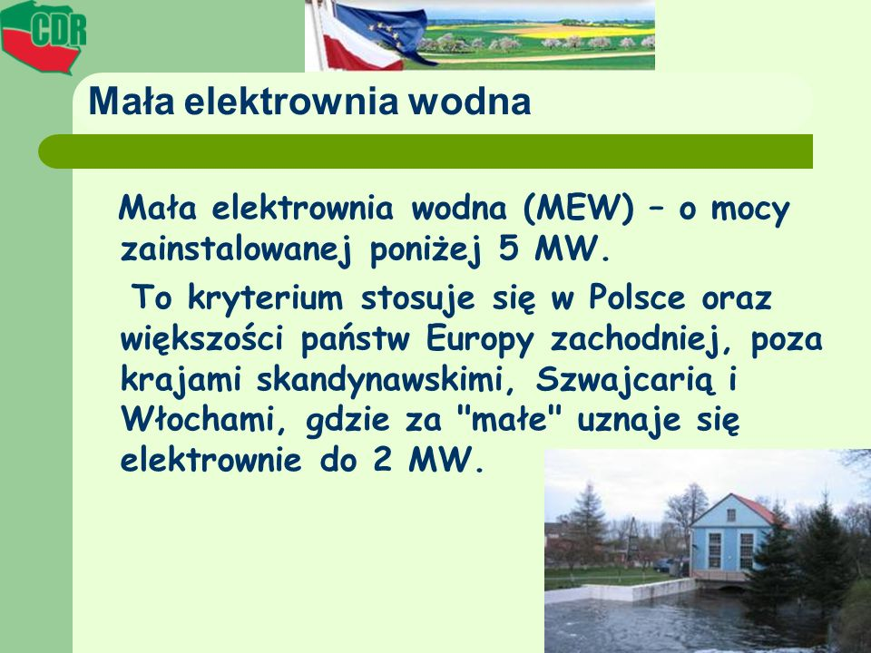 Mała elektrownia wodna Mała elektrownia wodna (MEW) – o mocy zainstalowanej poniżej 5 MW. To kryterium stosuje się w Polsce oraz większości państw Eur