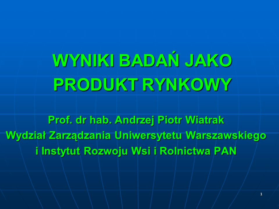 1 WYNIKI BADAŃ JAKO PRODUKT RYNKOWY Prof. dr hab. Andrzej Piotr Wiatrak Wydział Zarządzania Uniwersytetu Warszawskiego i Instytut Rozwoju Wsi i Rolnic