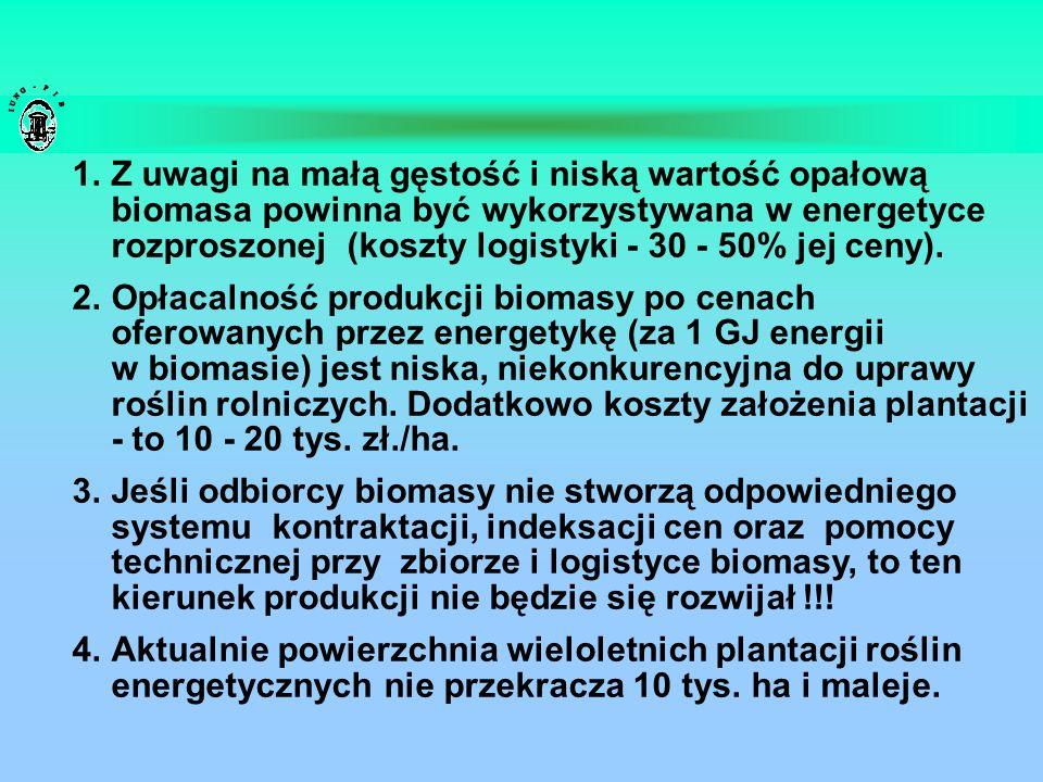 1.Z uwagi na małą gęstość i niską wartość opałową biomasa powinna być wykorzystywana w energetyce rozproszonej (koszty logistyki - 30 - 50% jej ceny).