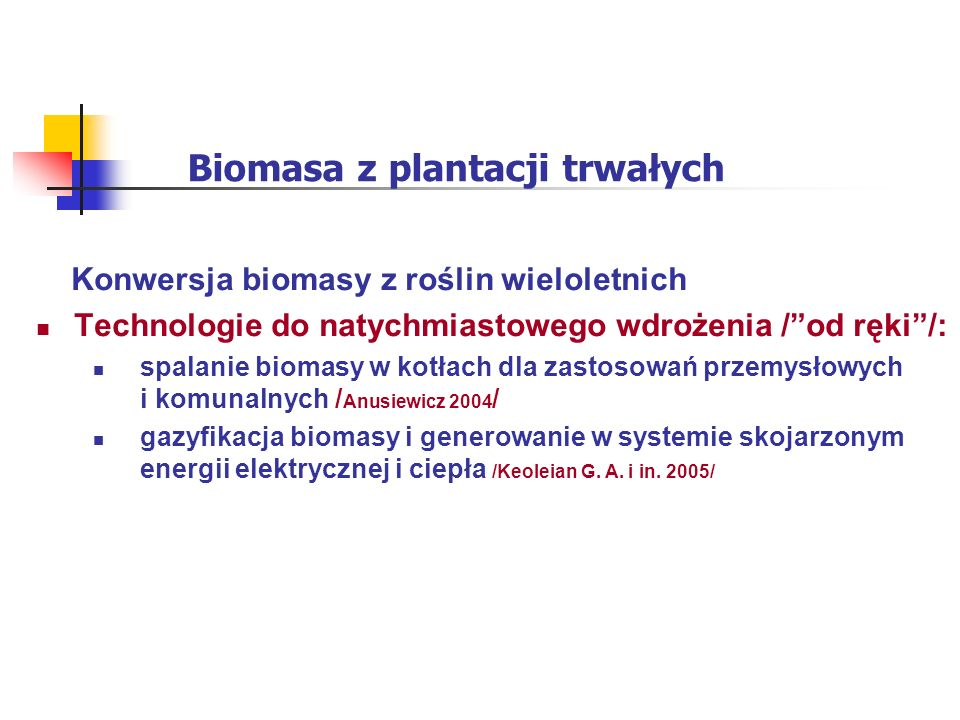 Biomasa z plantacji trwałych Konwersja biomasy z roślin wieloletnich Technologie do natychmiastowego wdrożenia /od ręki/: spalanie biomasy w kotłach dla zastosowań przemysłowych i komunalnych / Anusiewicz 2004 / gazyfikacja biomasy i generowanie w systemie skojarzonym energii elektrycznej i ciepła /Keoleian G.