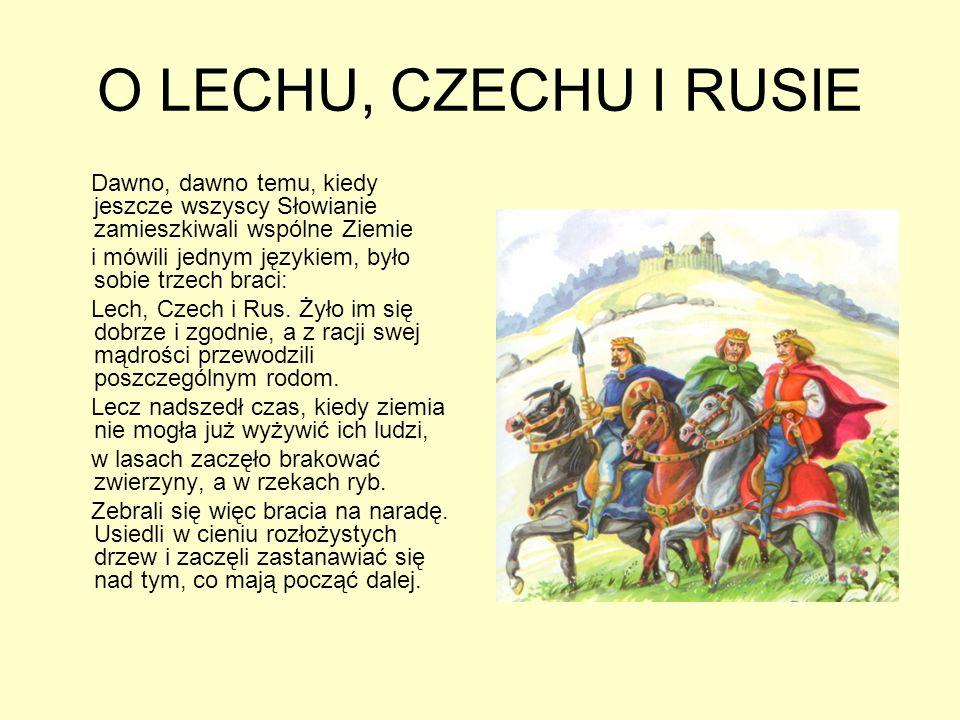 O LECHU, CZECHU I RUSIE Dawno, dawno temu, kiedy jeszcze wszyscy Słowianie zamieszkiwali wspólne Ziemie i mówili jednym językiem, było sobie trzech braci: Lech, Czech i Rus.