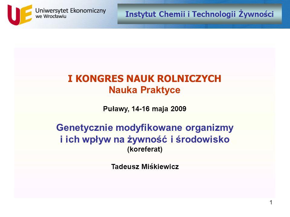 1 Instytut Chemii i Technologii Żywności I KONGRES NAUK ROLNICZYCH Nauka Praktyce Puławy, 14-16 maja 2009 Genetycznie modyfikowane organizmy i ich wpł