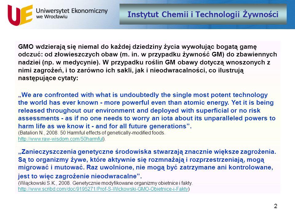 13 Instytut Chemii i Technologii Żywności Areał upraw kukurydzy GM w Europie (ha) 2005200620072008 Hiszpania53255536677514879269 Francja492500021147 zakaz uprawy Republika Czeska 15012900008380 Portugalia750125045004851 Niemcy34294726853173 Słowacja-309001900 Rumunia--3507146 Polska 1) -1003203000 Razem5495962284110050107725 1) dane nieoficjalne Źródło: http://www.gmo-compass.org/eng/agri_biotechnology/gmo_planting/392.gm_maize_cultivation_europe_2008.htmlhttp://www.gmo-compass.org/eng/agri_biotechnology/gmo_planting/392.gm_maize_cultivation_europe_2008.html
