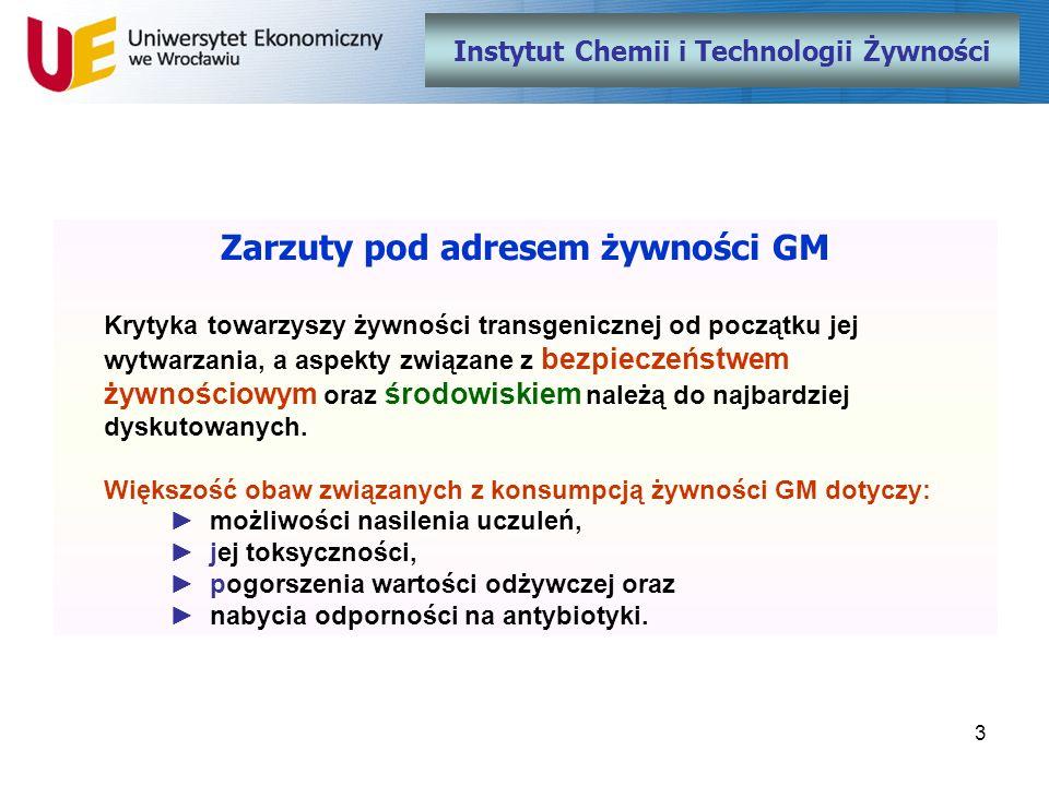 14 Instytut Chemii i Technologii Żywności Wnioski Społeczeństwa wielu krajów już pogodziły się z żywnością GM i przyzwyczaiły do niej, ale odsetek ludzi wątpiących lub nie wierzących w jej bezpieczne wytwarzanie i spożywanie jest wciąż bardzo duży (dotyczy to także Polaków).