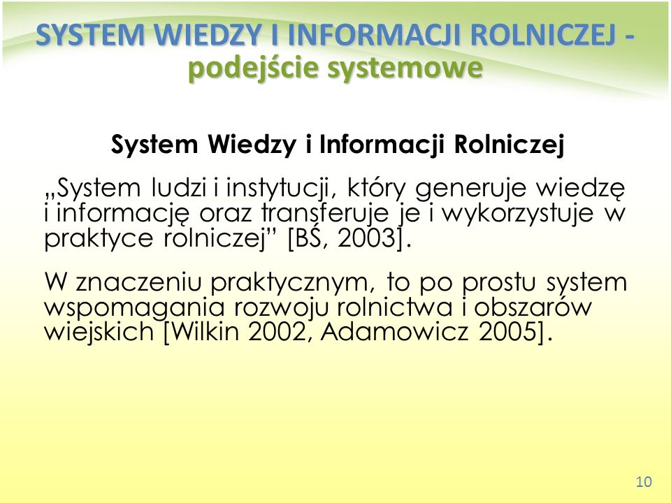 10 SYSTEM WIEDZY I INFORMACJI ROLNICZEJ - podejście systemowe System Wiedzy i Informacji Rolniczej System ludzi i instytucji, który generuje wiedzę i