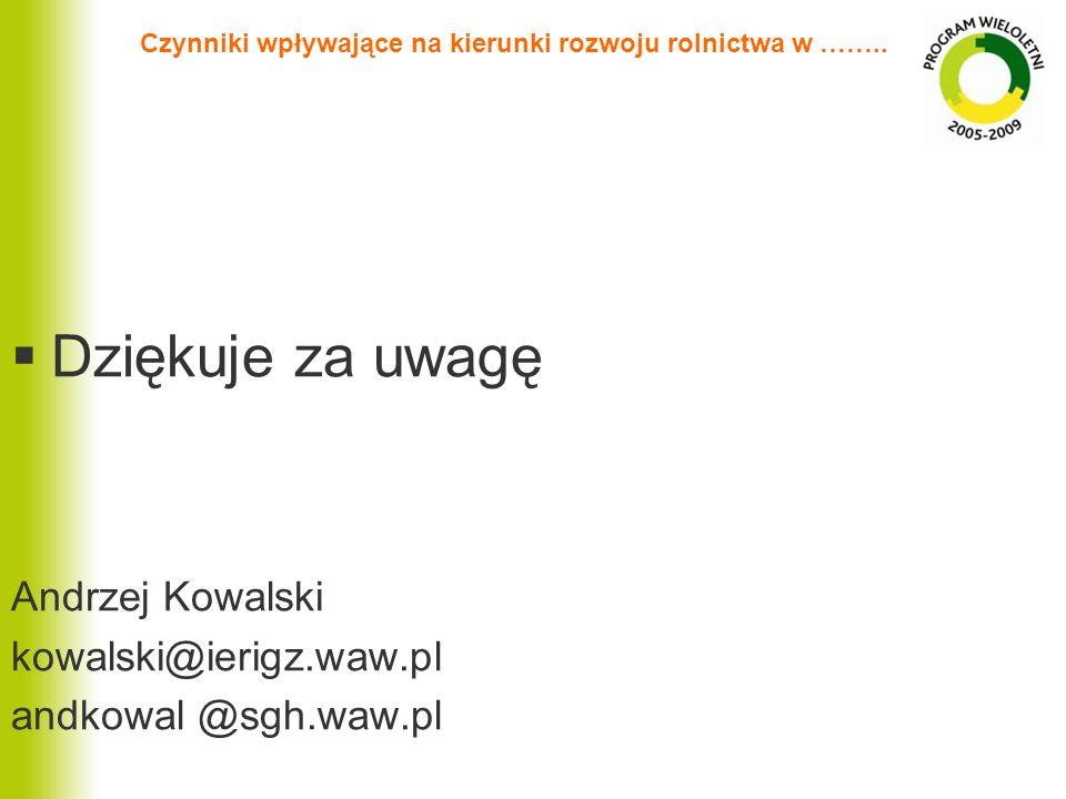 Czynniki wpływające na kierunki rozwoju rolnictwa w …….. Dziękuje za uwagę Andrzej Kowalski kowalski@ierigz.waw.pl andkowal @sgh.waw.pl