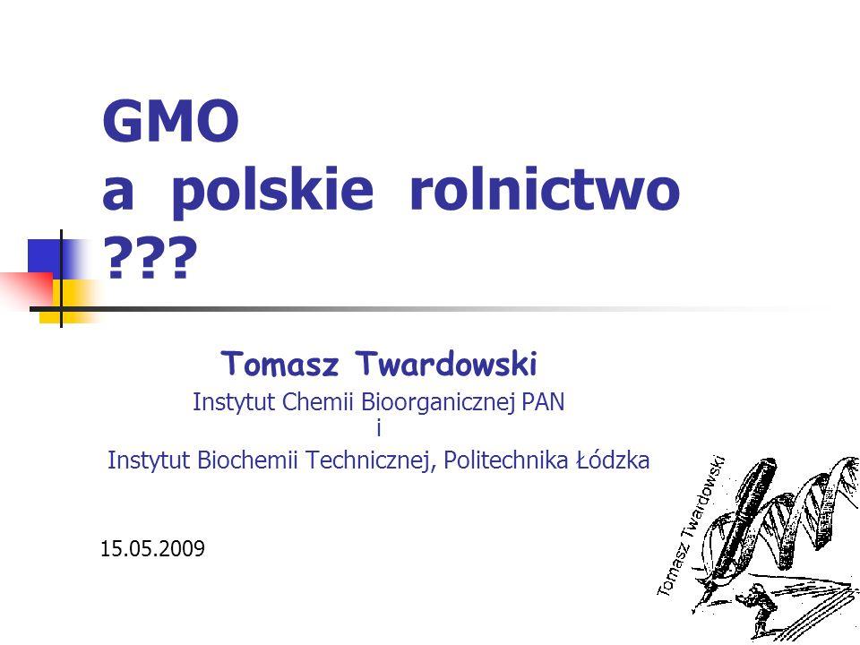 GMO a polskie rolnictwo ??? Tomasz Twardowski Instytut Chemii Bioorganicznej PAN i Instytut Biochemii Technicznej, Politechnika Łódzka 15.05.2009