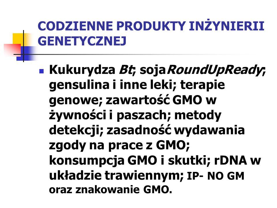 CODZIENNE PRODUKTY INŻYNIERII GENETYCZNEJ Kukurydza Bt; sojaRoundUpReady; gensulina i inne leki; terapie genowe; zawartość GMO w żywności i paszach; m