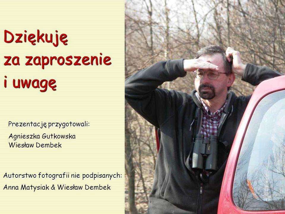 Dziękuję za zaproszenie i uwagę Prezentację przygotowali: Agnieszka Gutkowska Wiesław Dembek Autorstwo fotografii nie podpisanych: Anna Matysiak & Wie